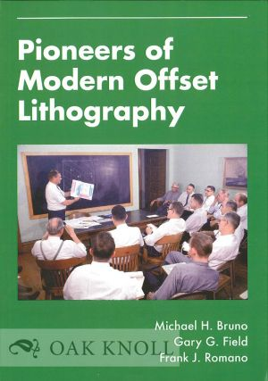 PIONEERS OF MODERN OFFSET LITHOGRAPHY. Michael H. Bruno, Gary G. Field, Frank J. Romano