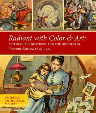 RADIANT WITH COLOR & ART: MCLOUGHLIN BROTHERS AND THE BUSINESS OF PICTURE BOOKS, 1858-1920. Lauren B. Hewes, Laura E. Wasowicz.