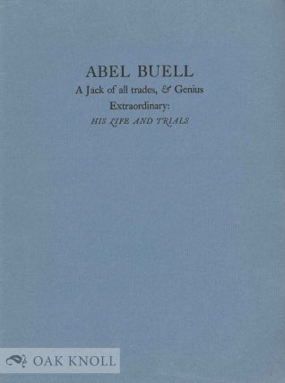 ABEL BUELL A JACK OF ALL TRADES, & GENIUS EXTRAORDINARY: HIS LIFE AND TRIALS.