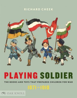 PLAYING SOLDIER: THE BOOKS AND TOYS THAT PREPARED CHILDREN FOR WAR, 1871-1918. Richard Cheek