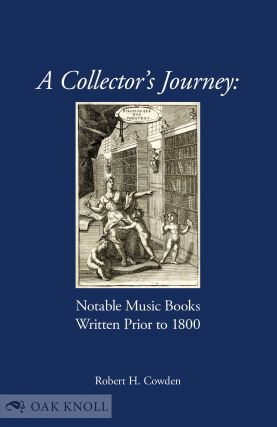 A COLLECTOR'S JOURNEY: NOTABLE MUSIC BOOKS WRITTEN PRIOR TO 1800. Robert H. Cowden