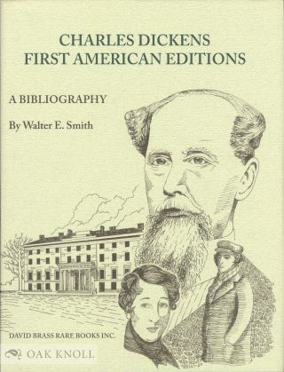 CHARLES DICKENS: A BIBLIOGRAPHY OF HIS FIRST AMERICAN EDITIONS 1836 - 1870. Walter E. Smith