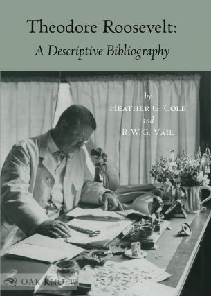 THEODORE ROOSEVELT: A DESCRIPTIVE BIBLIOGRAPHY. Heather Cole, R W. G. Vail