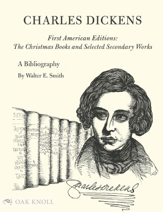 CHARLES DICKENS: A BIBLIOGRAPHY OF HIS FIRST AMERICAN EDITIONS, THE CHRISTMAS BOOKS AND SELECTED...