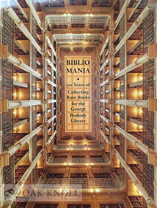 BIBLIOMANIA: 150 YEARS OF COLLECTING RARE BOOKS AT THE GEORGE PEABODY LIBRARY. Earle Havens, ed