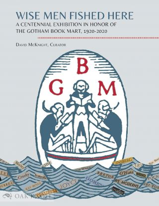 WISE MEN FISHED HERE: A CENTENNIAL EXHIBITION IN HONOR OF THE GOTHAM BOOK MART, 1920-2020. David...