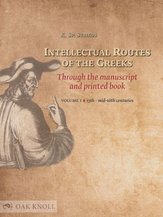 INTELLECTUAL ROUTES OF THE GREEKS THROUGH THE MANUSCRIPT AND PRINTED BOOK. VOL. I: 13TH TO...