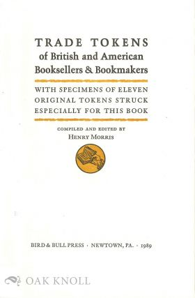 TRADE TOKENS OF BRITISH AND AMERICAN BOOKSELLERS & BOOKMAKERS, WITH SPECIMENS OF ELEVEN ORIGINAL TOKENS STRUCK ESPECIALLY FOR THIS BOOK.